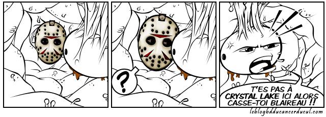"""""""Où est Crystal Lake ?"""" Demanda Jason à un campeur sur le point de décéder, """"Dans Ton Cul"""" lui répondit ce dernier dans un ultime souffle puant la vieille charogne..."""